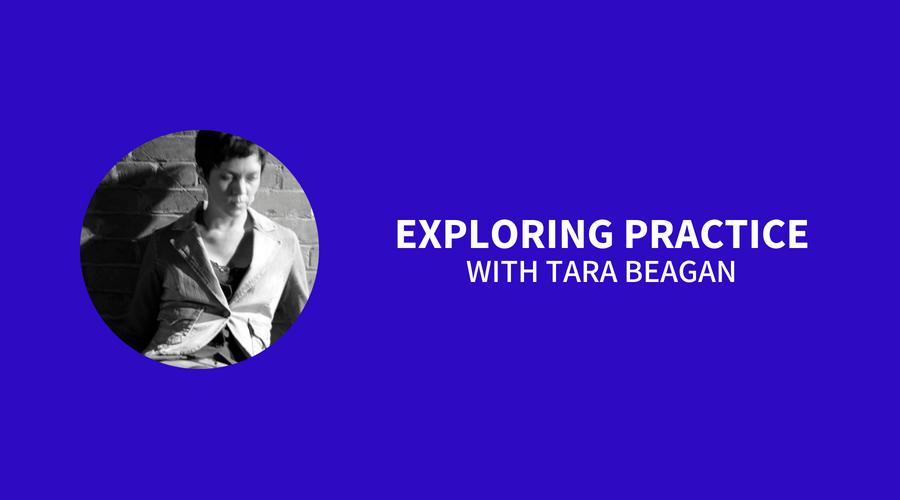 Exploring Practice with Tara Beagan
