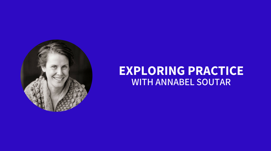 Exploring Practice with Annabel Soutar