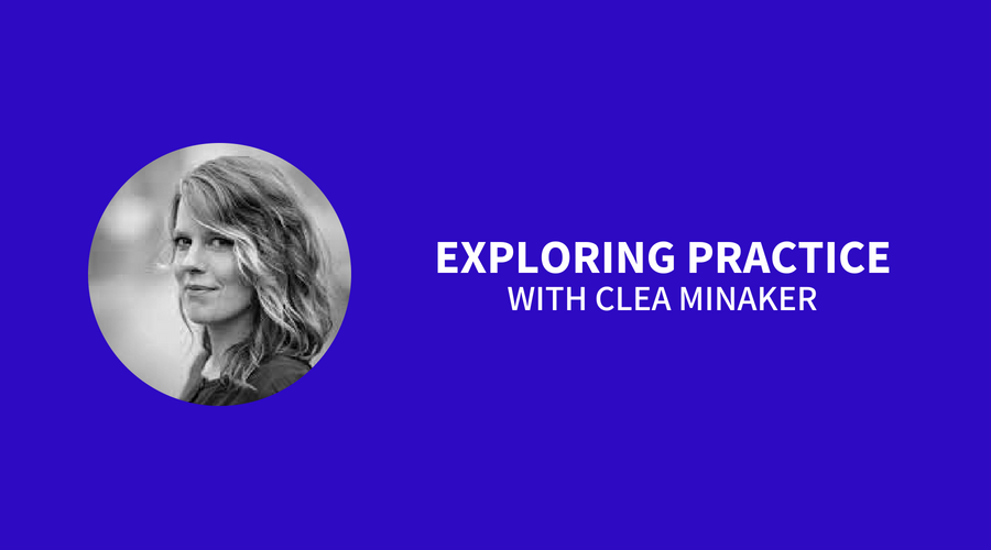 Exploring Practice with Clea Minaker