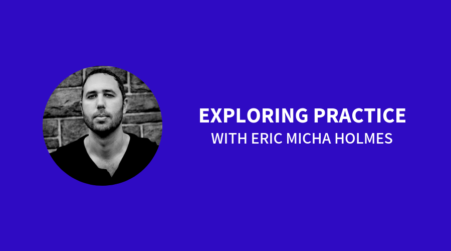 Exploring Practice with Eric Micha Holmes