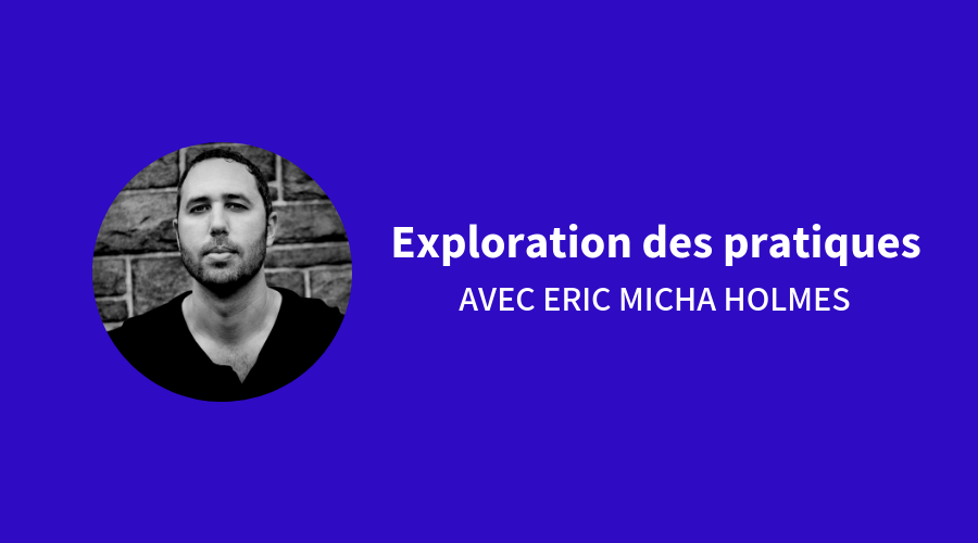 Exploration des pratiques avec Eric Micha Holmes